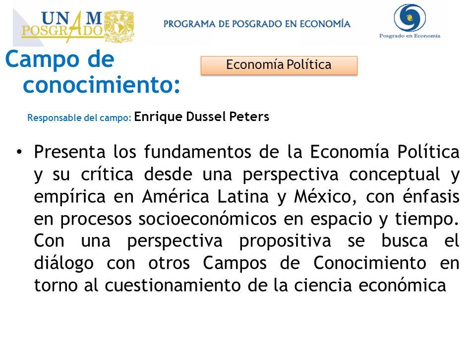 Campo de conocimiento: Economía Política Responsable del campo: Enrique Dussel Peters Presenta los fundamentos de la Economía Política y su crítica desde una perspectiva conceptual y empírica en América Latina y México, con énfasis en procesos socioeconómicos en espacio y tiempo.