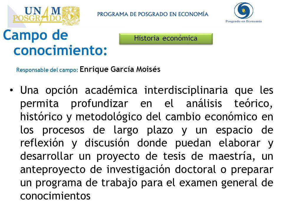 Campo de conocimiento: Historia económica Responsable del campo: Enrique García Moisés Una opción académica interdisciplinaria que les permita profund