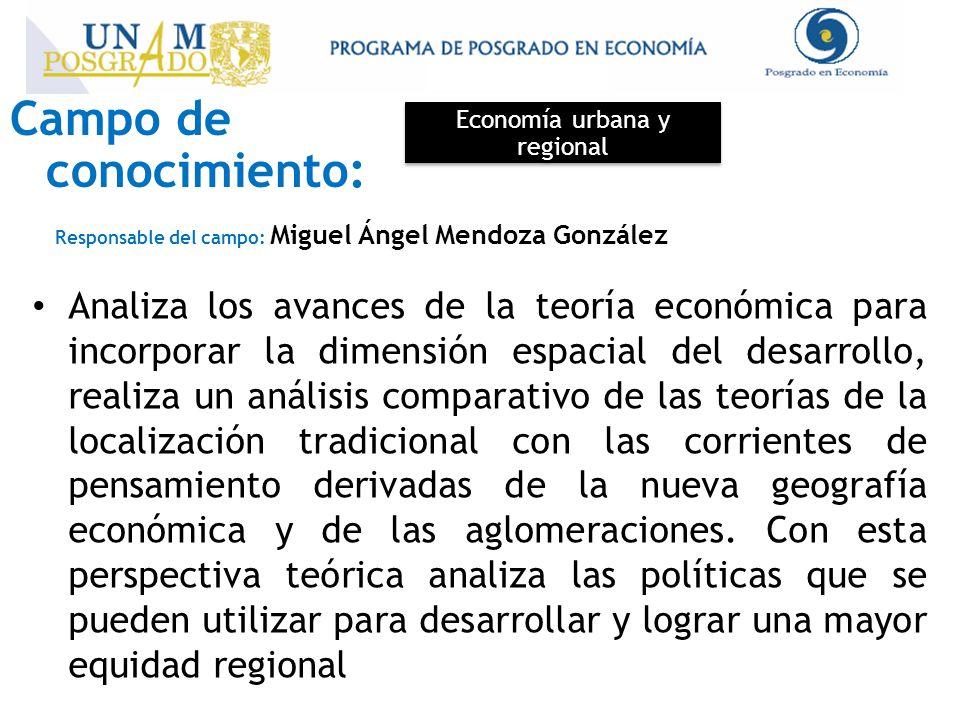 Campo de conocimiento: Economía urbana y regional Responsable del campo: Miguel Ángel Mendoza González Analiza los avances de la teoría económica para