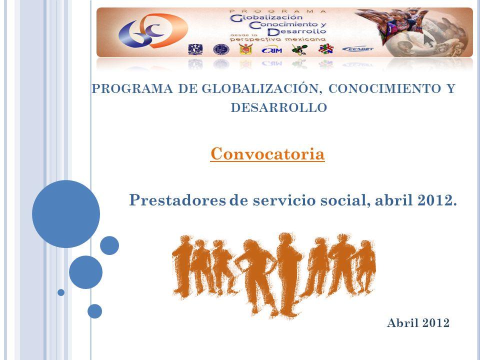 PROGRAMA DE GLOBALIZACIÓN, CONOCIMIENTO Y DESARROLLO Convocatoria Prestadores de servicio social, abril 2012.