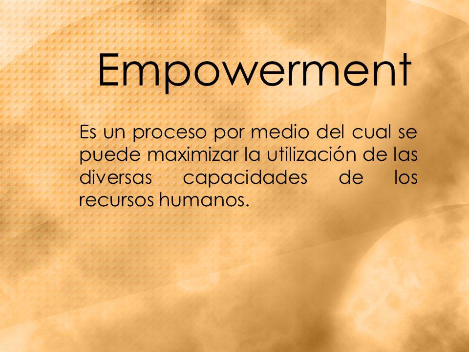 Empowerment Es un proceso por medio del cual se puede maximizar la utilización de las diversas capacidades de los recursos humanos.
