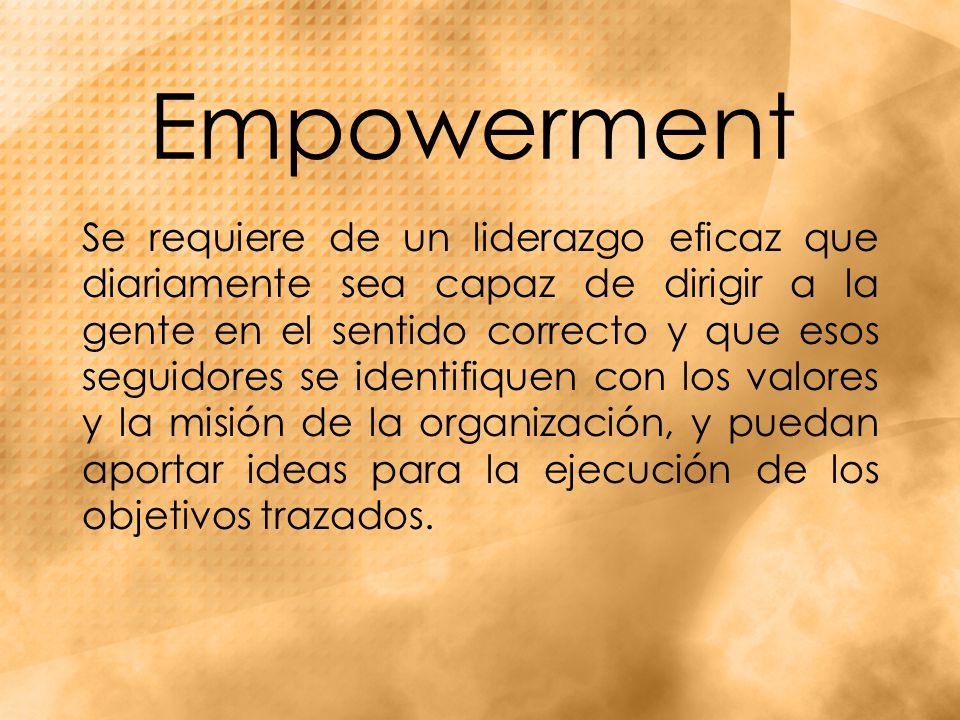 Empowerment Se requiere de un liderazgo eficaz que diariamente sea capaz de dirigir a la gente en el sentido correcto y que esos seguidores se identifiquen con los valores y la misión de la organización, y puedan aportar ideas para la ejecución de los objetivos trazados.