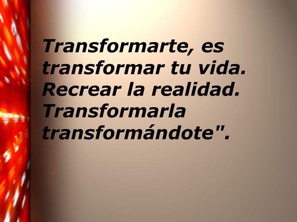 Transformarte, es transformar tu vida. Recrear la realidad. Transformarla transformándote .