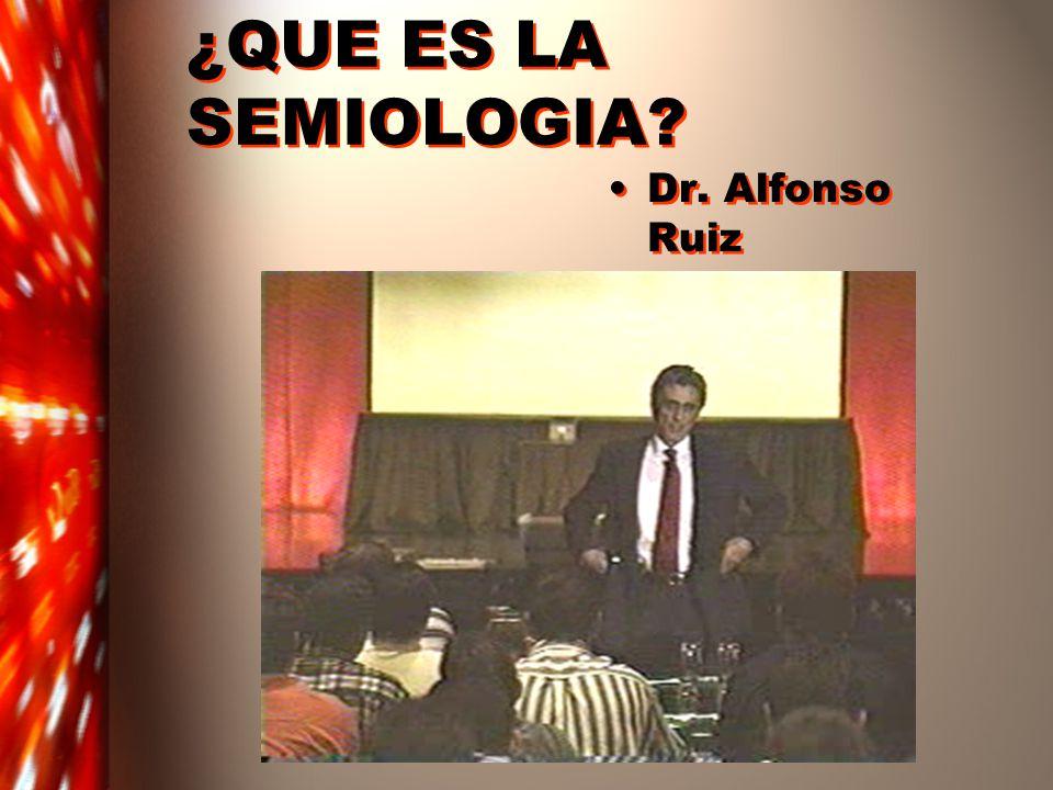 ¿QUE ES LA SEMIOLOGIA? Dr. Alfonso Ruiz