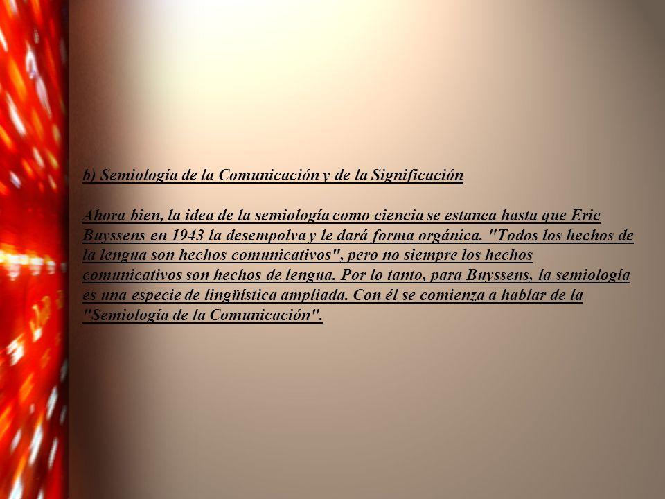 b) Semiología de la Comunicación y de la Significación Ahora bien, la idea de la semiología como ciencia se estanca hasta que Eric Buyssens en 1943 la desempolva y le dará forma orgánica.