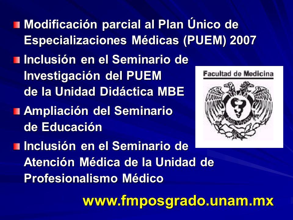 Modificación parcial al Plan Único de Especializaciones Médicas (PUEM) 2007 Inclusión en el Seminario de Investigación del PUEM de la Unidad Didáctica MBE Ampliación del Seminario de Educación Inclusión en el Seminario de Atención Médica de la Unidad de Profesionalismo Médico www.fmposgrado.unam.mx