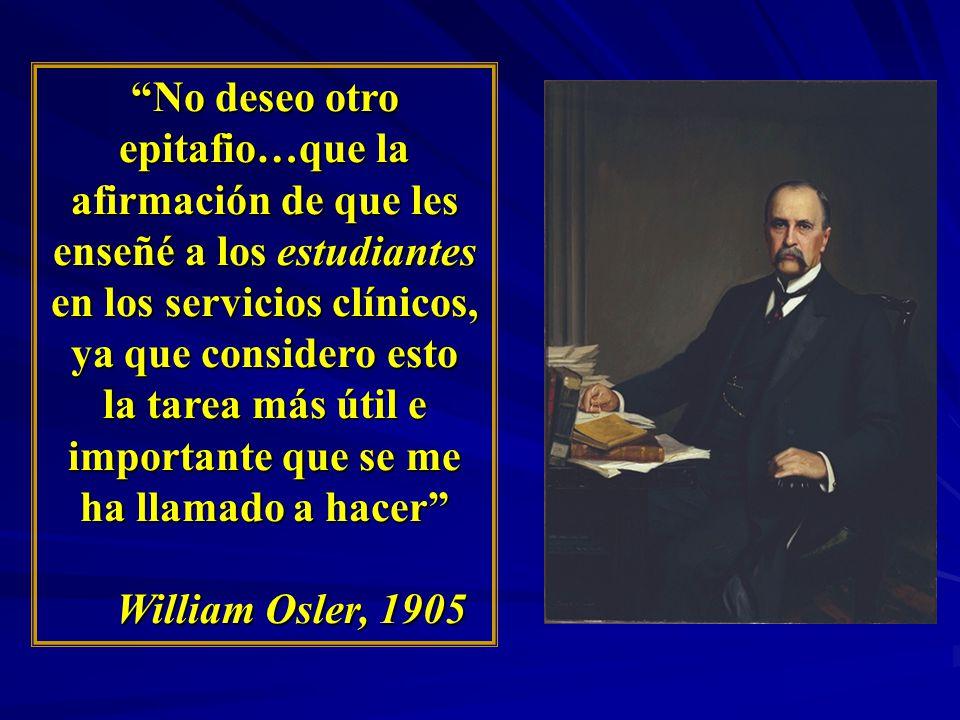 No deseo otro epitafio…que la afirmación de que les enseñé a los estudiantes en los servicios clínicos, ya que considero esto la tarea más útil e importante que se me ha llamado a hacer William Osler, 1905 William Osler, 1905