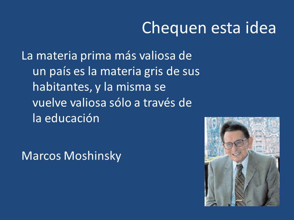 Chequen esta idea La materia prima más valiosa de un país es la materia gris de sus habitantes, y la misma se vuelve valiosa sólo a través de la educación Marcos Moshinsky