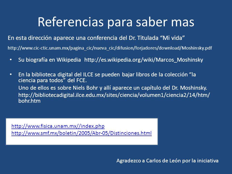Referencias para saber mas Su biografía en Wikipedia http://es.wikipedia.org/wiki/Marcos_Moshinsky En la biblioteca digital del ILCE se pueden bajar libros de la colección la ciencia para todos del FCE.