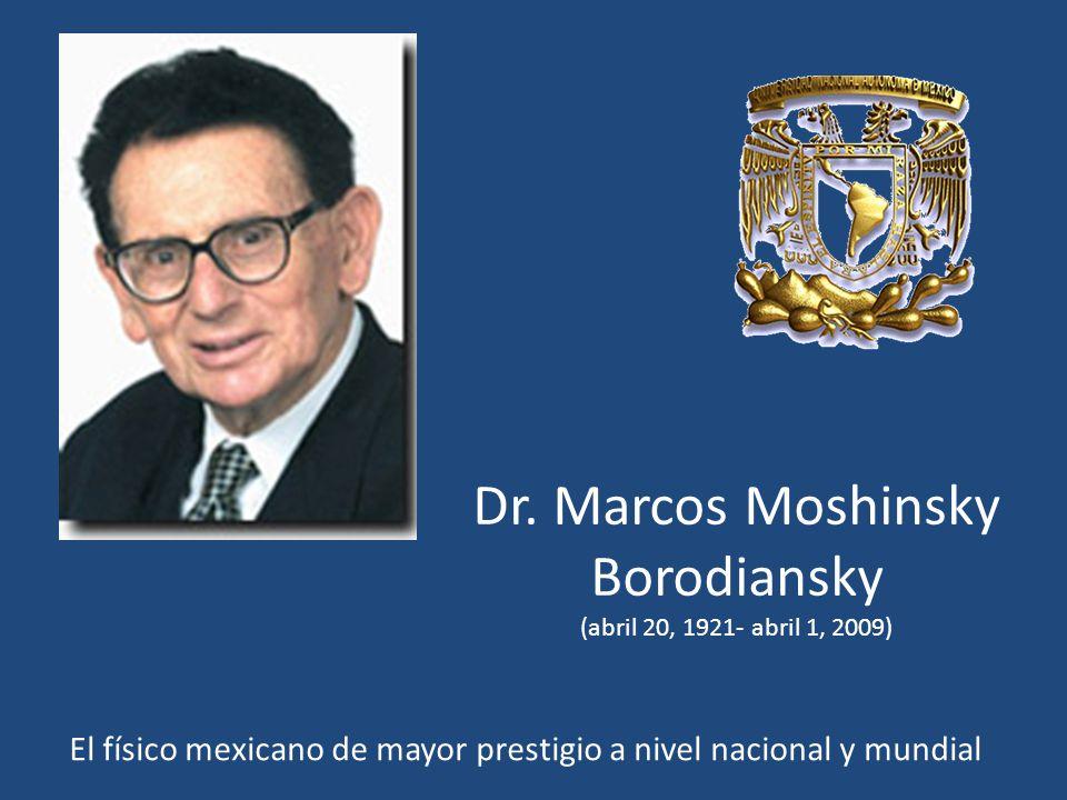 Dr. Marcos Moshinsky Borodiansky (abril 20, 1921- abril 1, 2009) El físico mexicano de mayor prestigio a nivel nacional y mundial