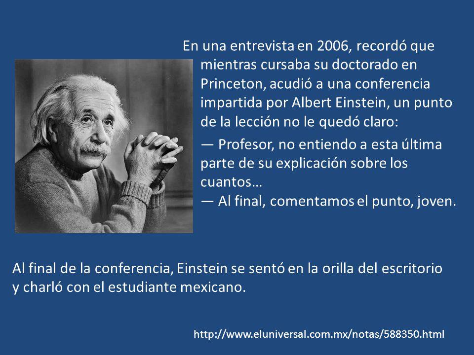 En una entrevista en 2006, recordó que mientras cursaba su doctorado en Princeton, acudió a una conferencia impartida por Albert Einstein, un punto de