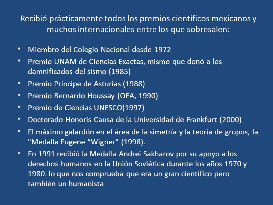 Recibió prácticamente todos los premios científicos mexicanos y muchos internacionales entre los que sobresalen: Miembro del Colegio Nacional desde 1972 Premio UNAM de Ciencias Exactas, mismo que donó a los damnificados del sismo (1985) Premio Príncipe de Asturias (1988) Premio Bernardo Houssay (OEA, 1990) Premio de Ciencias UNESCO(1997) Doctorado Honoris Causa de la Universidad de Frankfurt (2000) El máximo galardón en el área de la simetría y la teoría de grupos, la Medalla Eugene Wigner (1998).