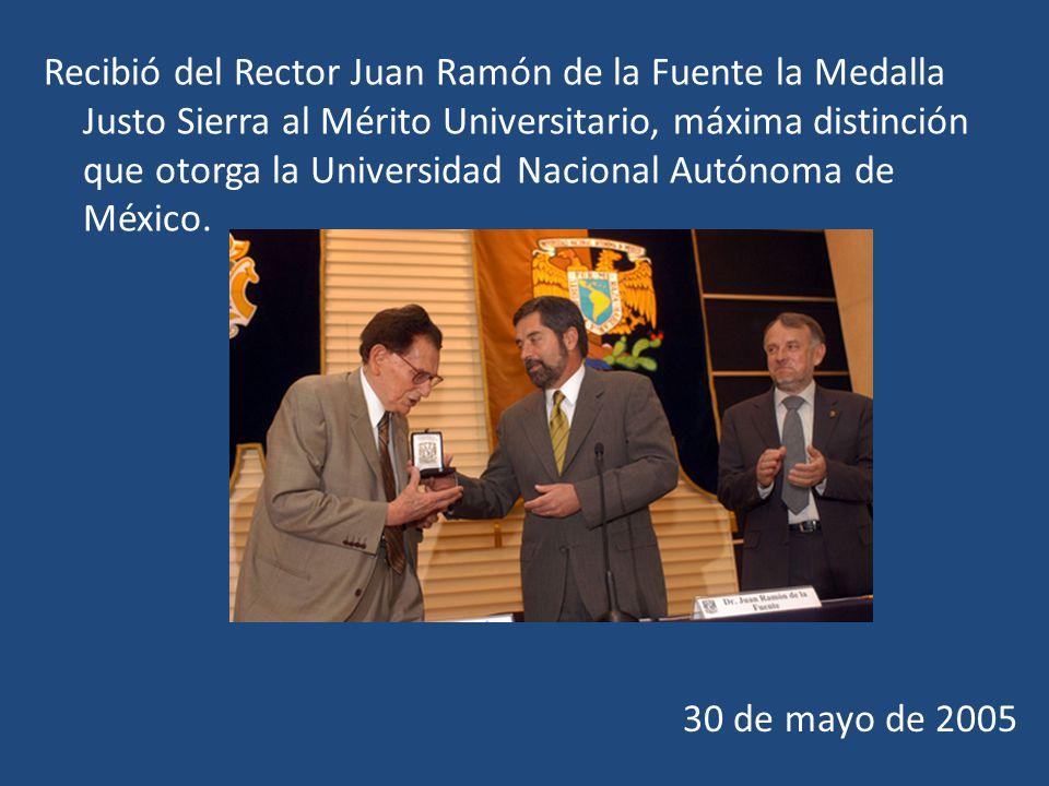 Recibió del Rector Juan Ramón de la Fuente la Medalla Justo Sierra al Mérito Universitario, máxima distinción que otorga la Universidad Nacional Autónoma de México.