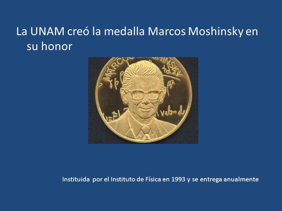 La UNAM creó la medalla Marcos Moshinsky en su honor Instituida por el Instituto de Física en 1993 y se entrega anualmente