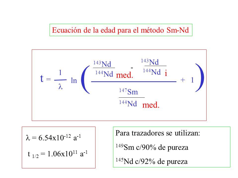 t = 143 Nd 144 Nd med. 1 - 143 Nd 144 Nd i + 147 Sm 144 Nd 1 Ecuación de la edad para el método Sm-Nd ( ) = 6.54x10 -12 a -1 Para trazadores se utiliz