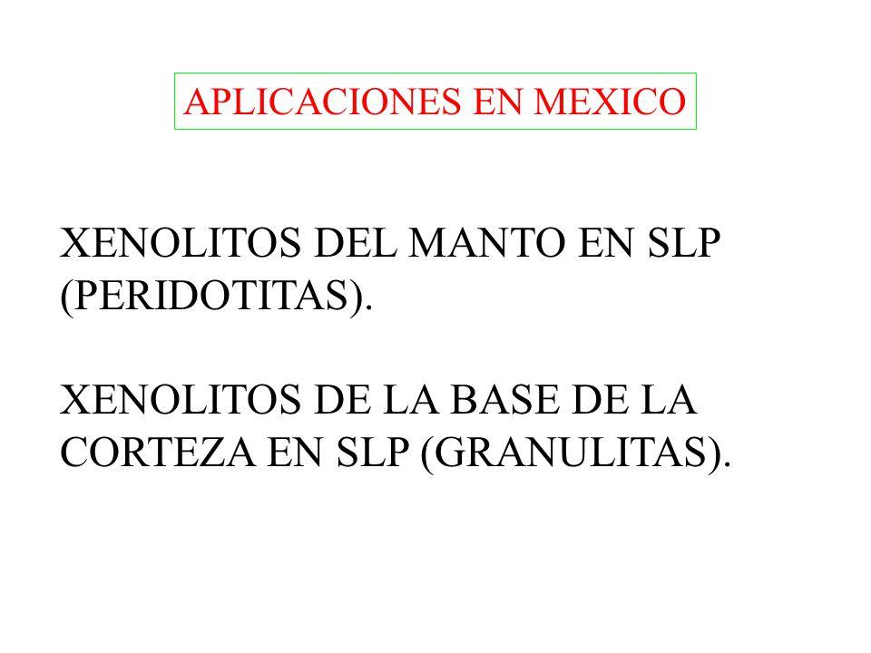 APLICACIONES EN MEXICO XENOLITOS DEL MANTO EN SLP (PERIDOTITAS). XENOLITOS DE LA BASE DE LA CORTEZA EN SLP (GRANULITAS).