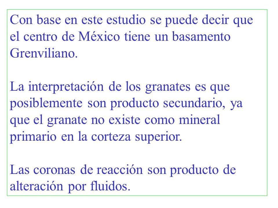 Con base en este estudio se puede decir que el centro de México tiene un basamento Grenviliano. La interpretación de los granates es que posiblemente
