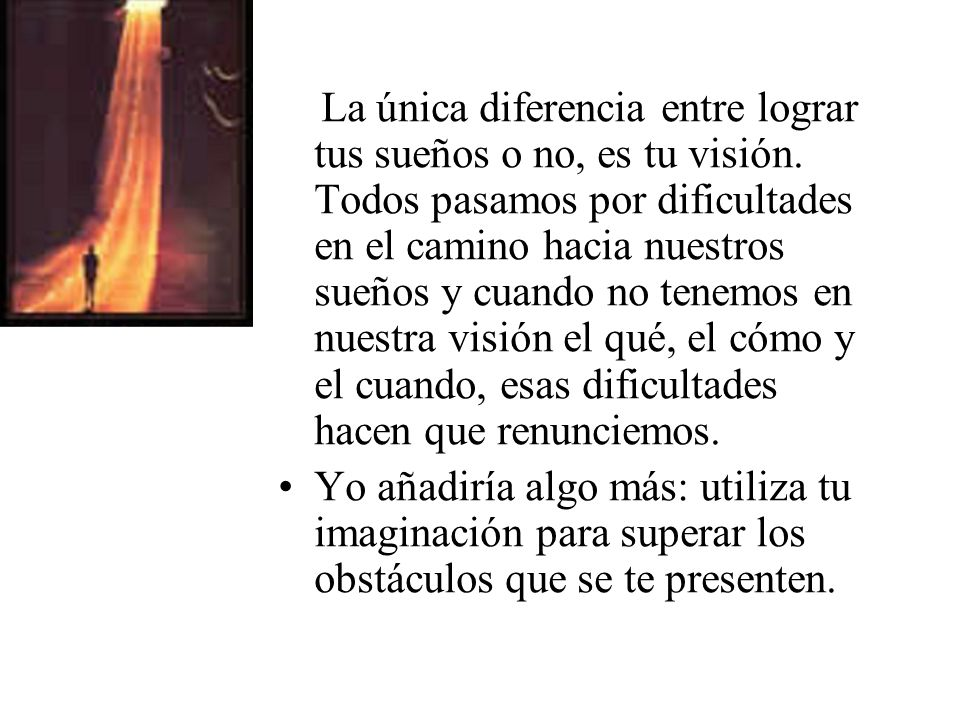 La única diferencia entre lograr tus sueños o no, es tu visión.