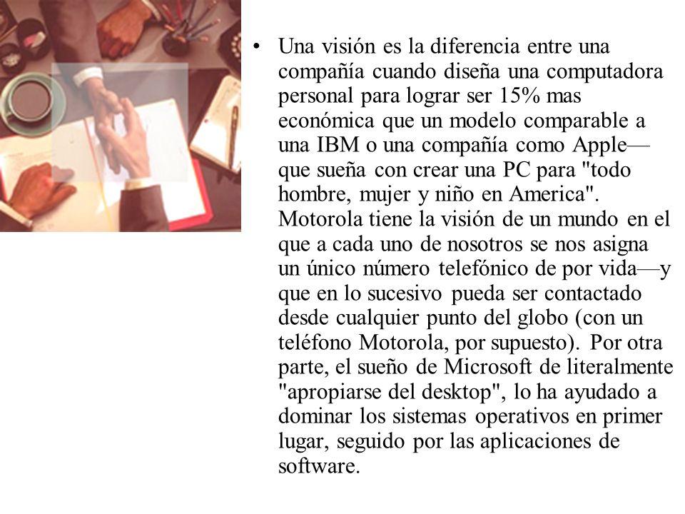 Una visión es la diferencia entre una compañía cuando diseña una computadora personal para lograr ser 15% mas económica que un modelo comparable a una IBM o una compañía como Apple que sueña con crear una PC para todo hombre, mujer y niño en America .