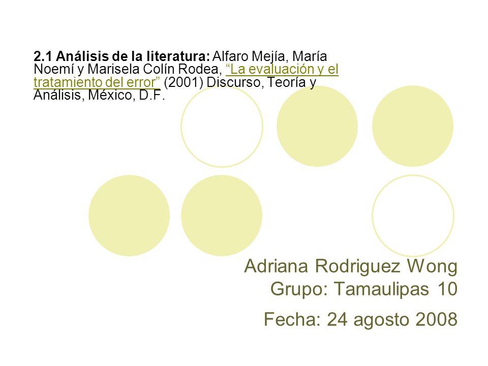 Adriana Rodriguez Wong Grupo: Tamaulipas 10 Fecha: 24 agosto 2008 2.1 Análisis de la literatura: Alfaro Mejía, María Noemí y Marisela Colín Rodea, La