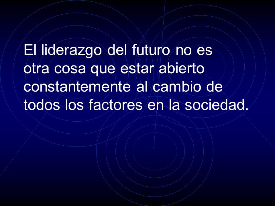 El liderazgo del futuro no es otra cosa que estar abierto constantemente al cambio de todos los factores en la sociedad.