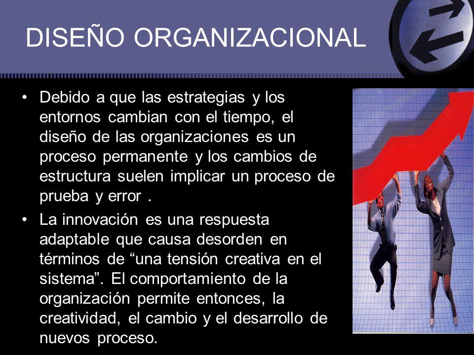 DISEÑO ORGANIZACIONAL Debido a que las estrategias y los entornos cambian con el tiempo, el diseño de las organizaciones es un proceso permanente y lo