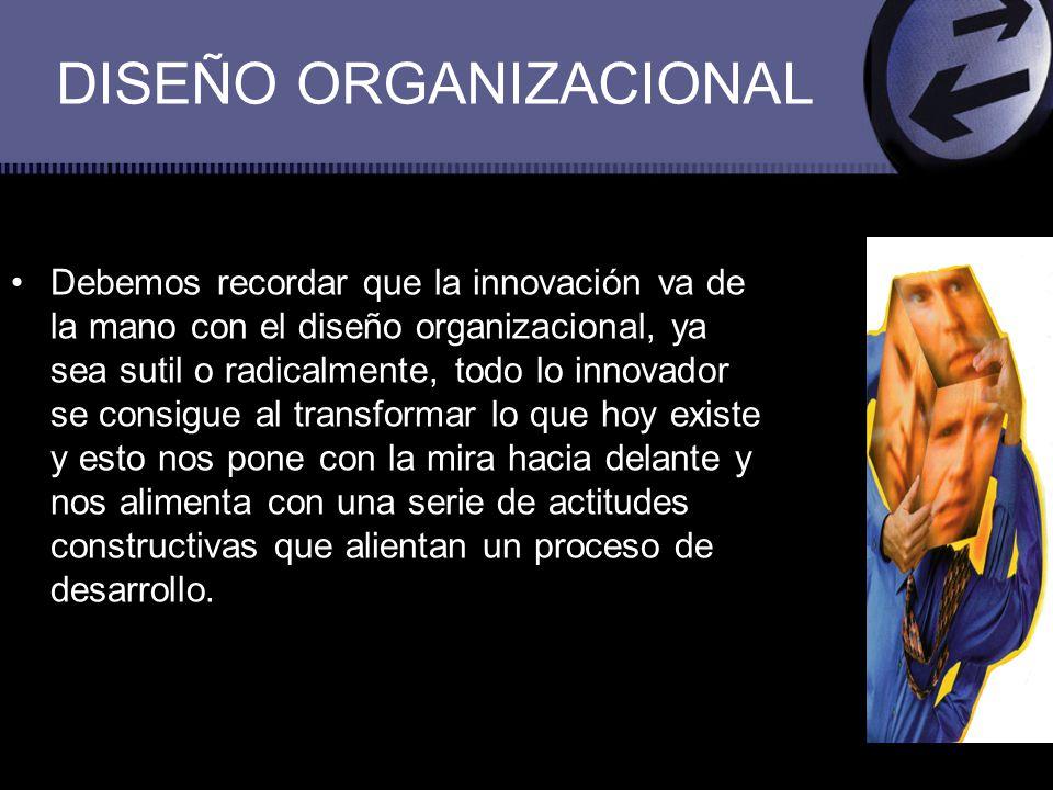 DISEÑO ORGANIZACIONAL Debemos recordar que la innovación va de la mano con el diseño organizacional, ya sea sutil o radicalmente, todo lo innovador se