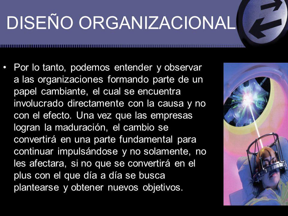 DISEÑO ORGANIZACIONAL Por lo tanto, podemos entender y observar a las organizaciones formando parte de un papel cambiante, el cual se encuentra involu