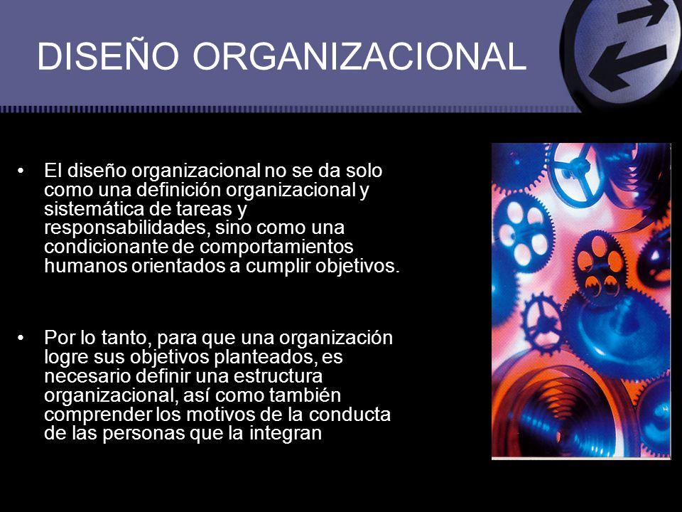 DISEÑO ORGANIZACIONAL El diseño organizacional no se da solo como una definición organizacional y sistemática de tareas y responsabilidades, sino como