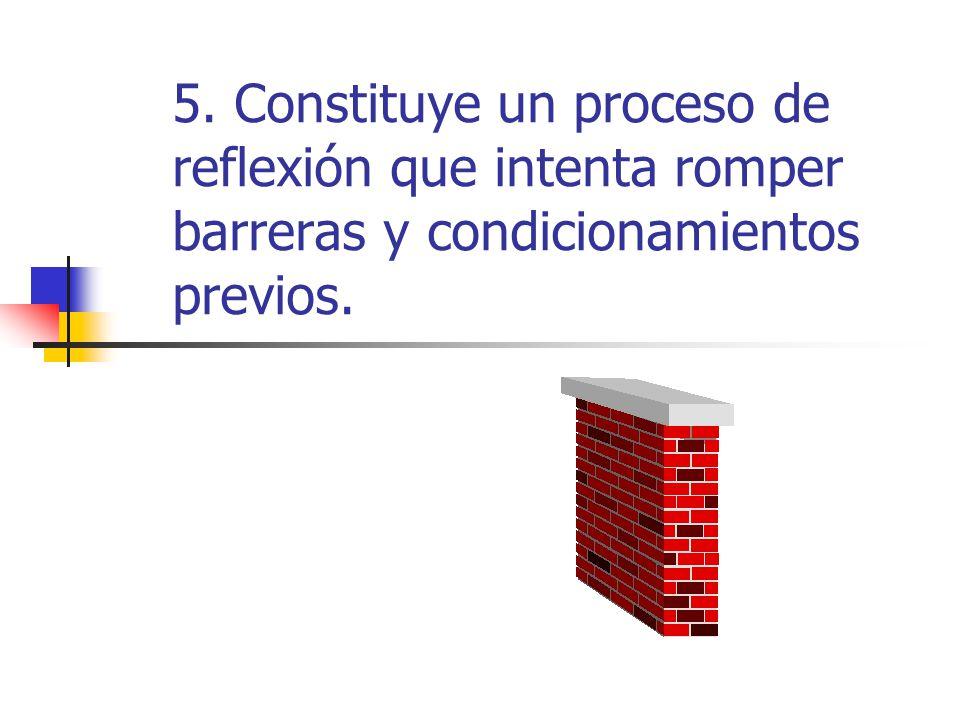 5. Constituye un proceso de reflexión que intenta romper barreras y condicionamientos previos.