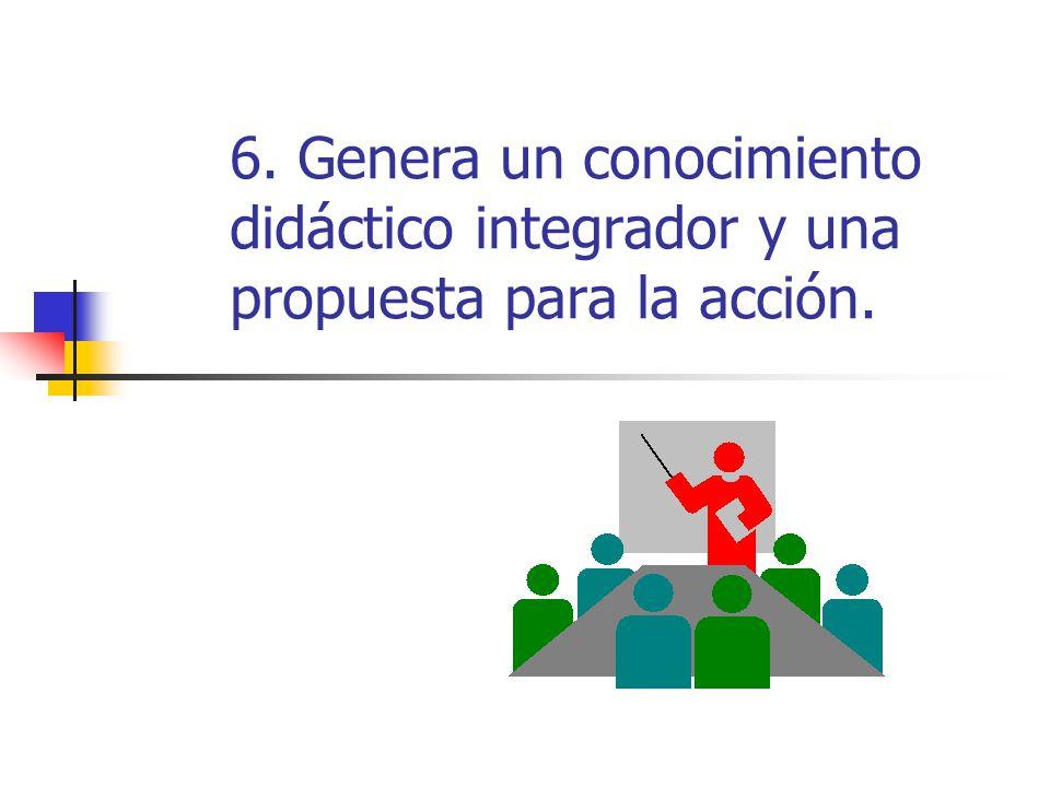 6. Genera un conocimiento didáctico integrador y una propuesta para la acción.