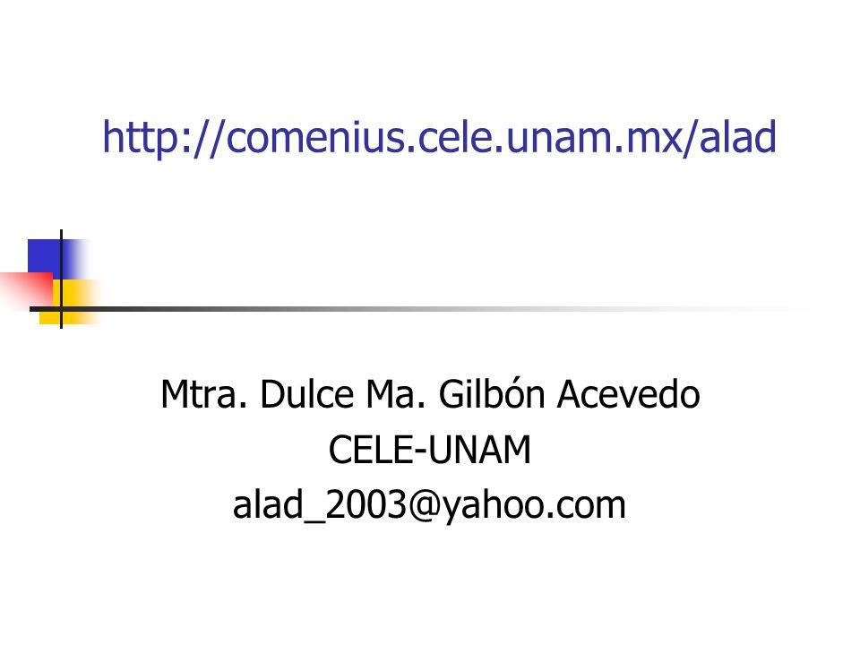 http://comenius.cele.unam.mx/alad Mtra. Dulce Ma. Gilbón Acevedo CELE-UNAM alad_2003@yahoo.com
