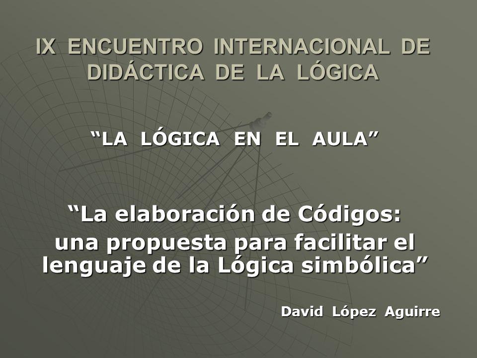 IX ENCUENTRO INTERNACIONAL DE DIDÁCTICA DE LA LÓGICA LA LÓGICA EN EL AULA La elaboración de Códigos: una propuesta para facilitar el lenguaje de la Lógica simbólica David López Aguirre