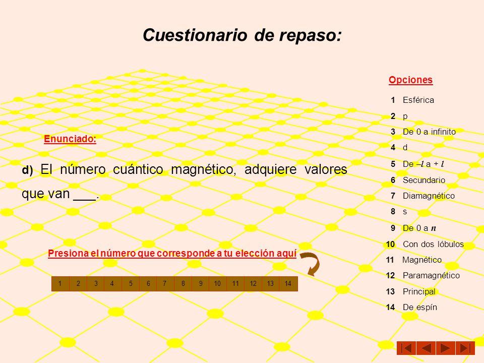 Cuestionario de repaso: Enunciado: Opciones c) El número cuántico ___, se denota con una letra m 1 Esférica 2 p 3 De 0 a infinito 4 d 5 De – l a + l 6