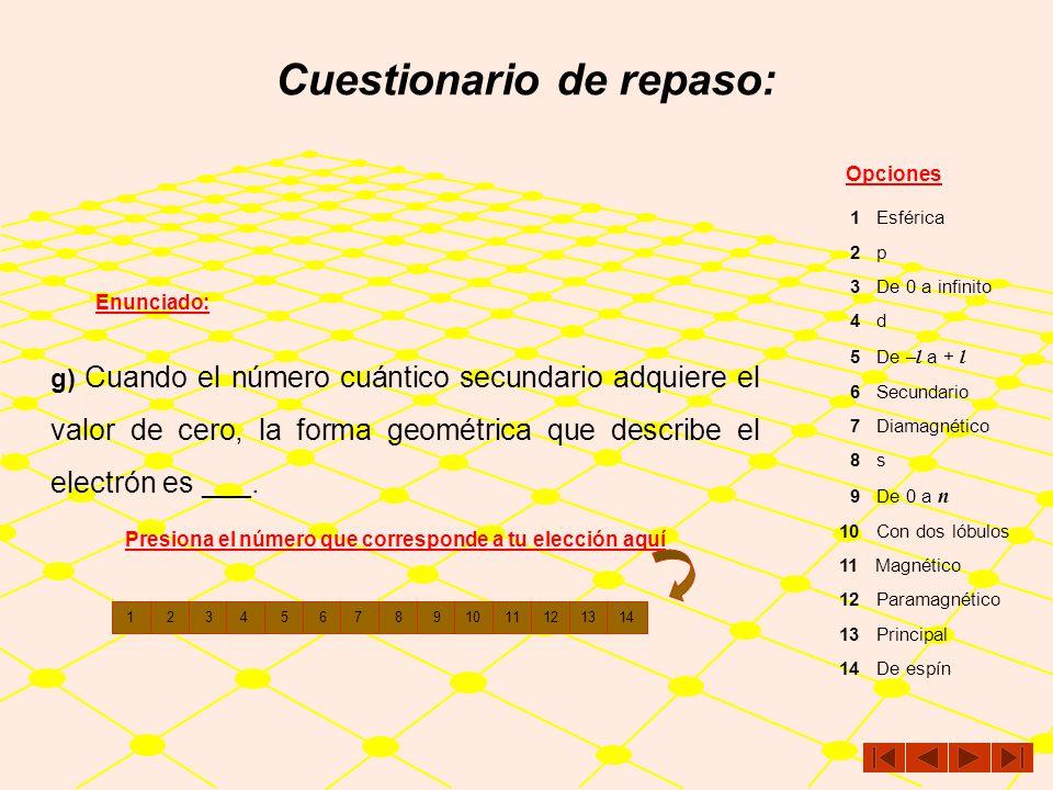Cuestionario de repaso: Enunciado: Opciones f) El número cuántico ___ indica la el nivel energético en el que se encuentra el electrón. 1 Esférica 2 p