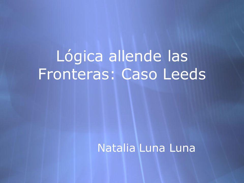Lógica allende las Fronteras: Caso Leeds Natalia Luna Luna