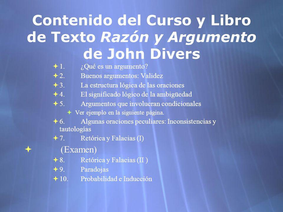 Contenido del Curso y Libro de Texto Razón y Argumento de John Divers 1.¿Qué es un argumento? 2.Buenos argumentos: Validez 3.La estructura lógica de l