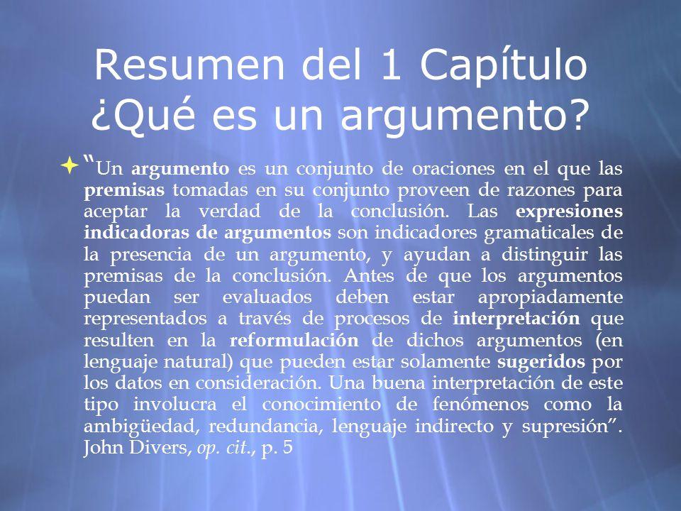 Resumen del 1 Capítulo ¿Qué es un argumento? Un argumento es un conjunto de oraciones en el que las premisas tomadas en su conjunto proveen de razones
