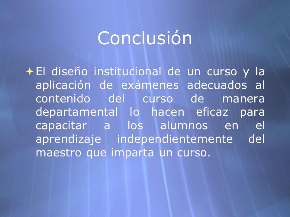 Conclusión El diseño institucional de un curso y la aplicación de exámenes adecuados al contenido del curso de manera departamental lo hacen eficaz pa