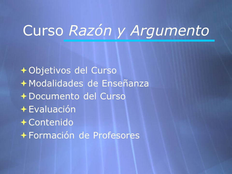 Curso Razón y Argumento Objetivos del Curso Modalidades de Enseñanza Documento del Curso Evaluación Contenido Formación de Profesores Objetivos del Cu
