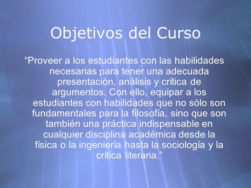 Objetivos del Curso Proveer a los estudiantes con las habilidades necesarias para tener una adecuada presentación, análisis y crítica de argumentos.