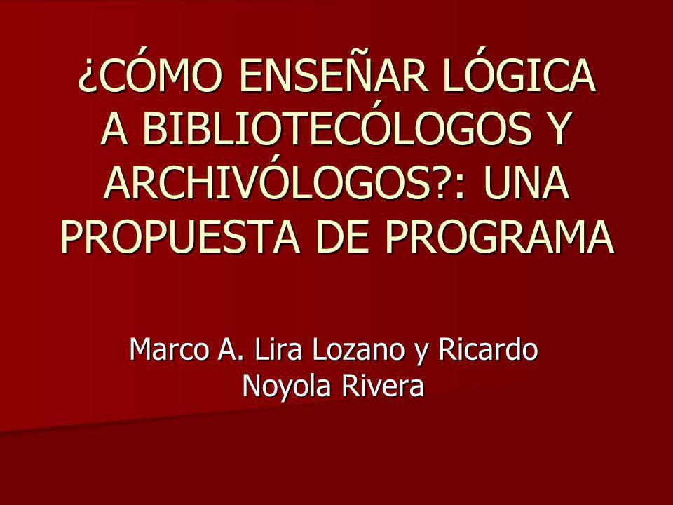 ¿CÓMO ENSEÑAR LÓGICA A BIBLIOTECÓLOGOS Y ARCHIVÓLOGOS?: UNA PROPUESTA DE PROGRAMA Marco A. Lira Lozano y Ricardo Noyola Rivera