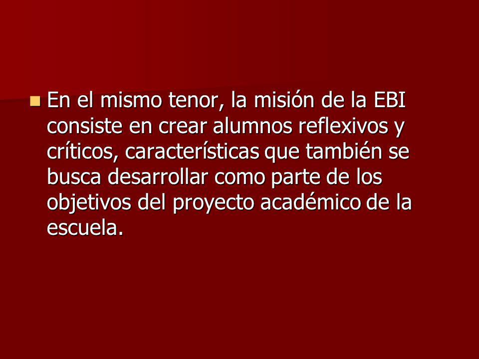 En el mismo tenor, la misión de la EBI consiste en crear alumnos reflexivos y críticos, características que también se busca desarrollar como parte de