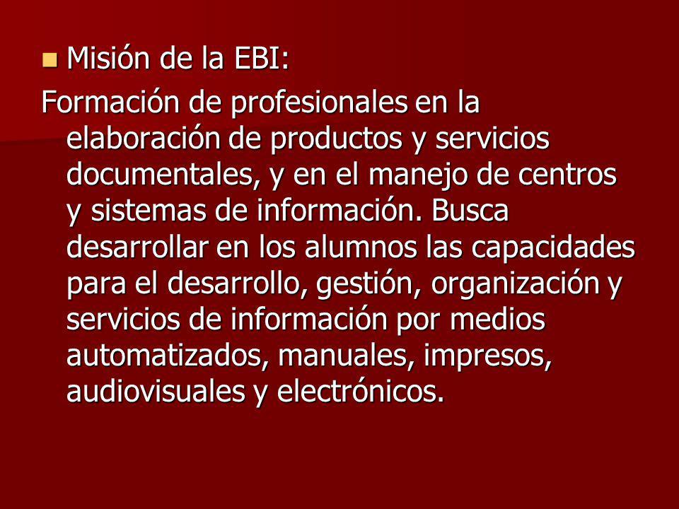Misión de la EBI: Misión de la EBI: Formación de profesionales en la elaboración de productos y servicios documentales, y en el manejo de centros y si