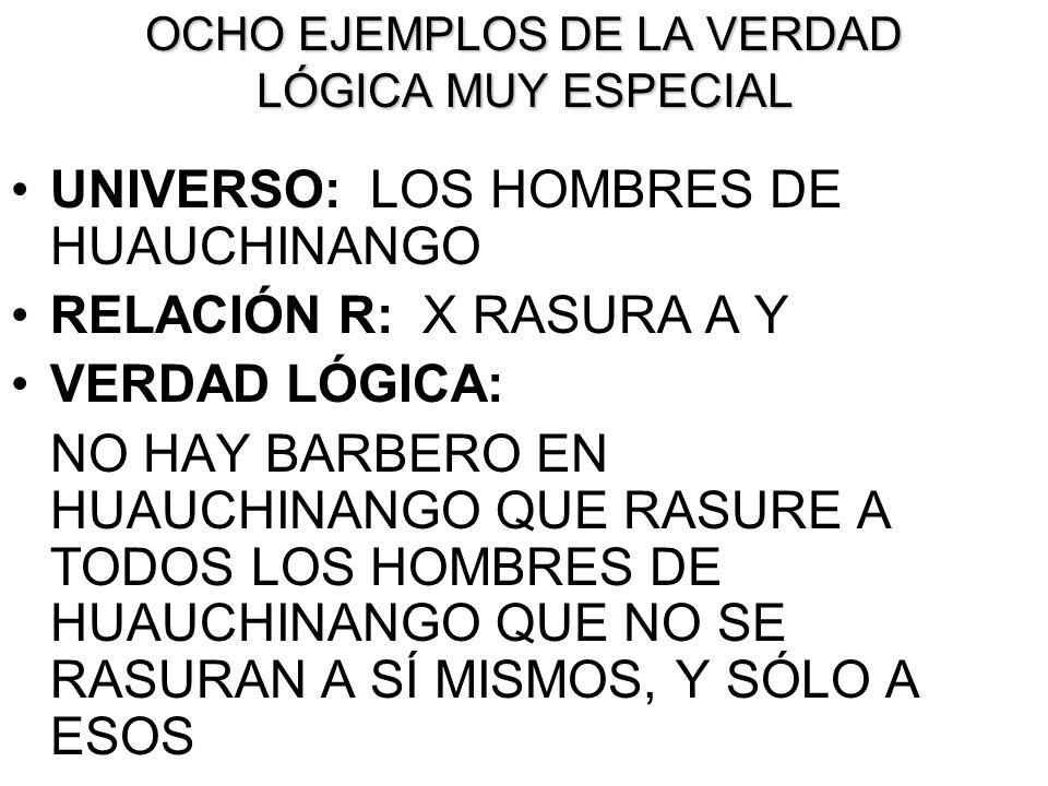 OCHO EJEMPLOS DE LA VERDAD LÓGICA MUY ESPECIAL UNIVERSO: LOS HOMBRES DE HUAUCHINANGO RELACIÓN R: X RASURA A Y VERDAD LÓGICA: NO HAY BARBERO EN HUAUCHI