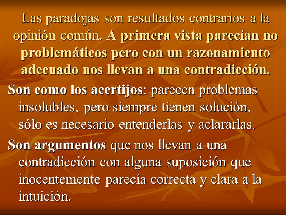 Las paradojas son resultados contrarios a la opinión común. A primera vista parecían no problemáticos pero con un razonamiento adecuado nos llevan a u