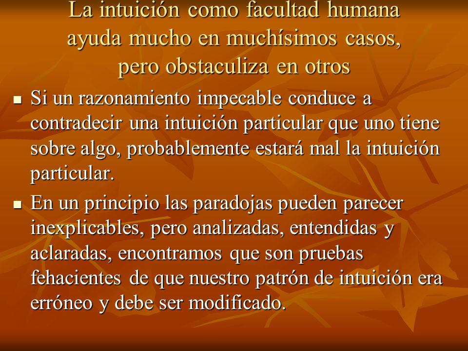 La intuición como facultad humana ayuda mucho en muchísimos casos, pero obstaculiza en otros Si un razonamiento impecable conduce a contradecir una in