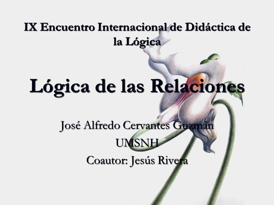 IX Encuentro Internacional de Didáctica de la Lógica Lógica de las Relaciones José Alfredo Cervantes Guzmán UMSNH Coautor: Jesús Rivera