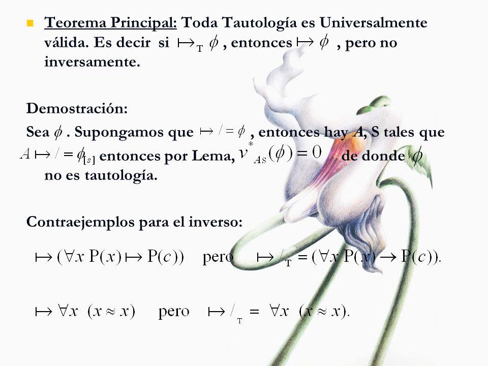 Teorema Principal: Toda Tautología es Universalmente válida. Es decir si, entonces, pero no inversamente. Demostración: Sea. Supongamos que, entonces