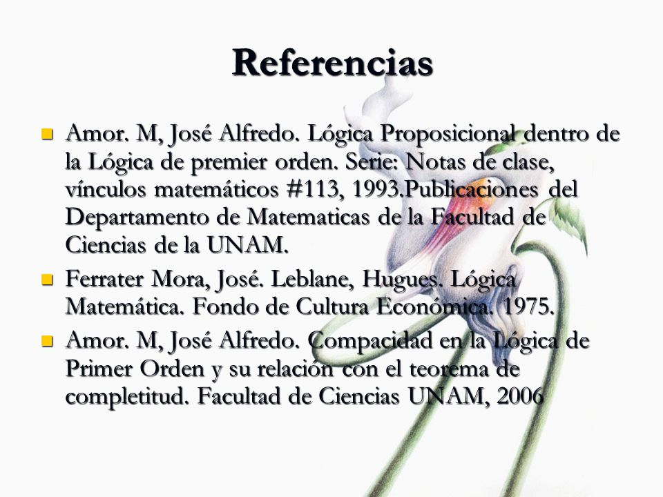 Referencias Amor. M, José Alfredo. Lógica Proposicional dentro de la Lógica de premier orden. Serie: Notas de clase, vínculos matemáticos #113, 1993.P